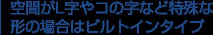 空間がL字やコの字など特殊な形の場合はビルドインタイプ